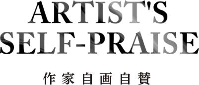 ARTIST SELF-PRAISE 作家自画自賛