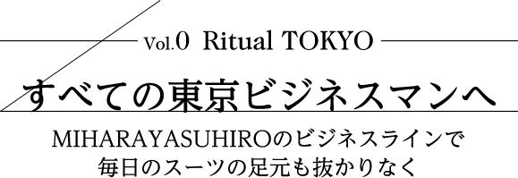 vol.0 RitualTOKYO すべての東京ビジネスマンへ MIHARAYASUHIROのビジネスラインで毎日のスーツの足元も抜かりなく