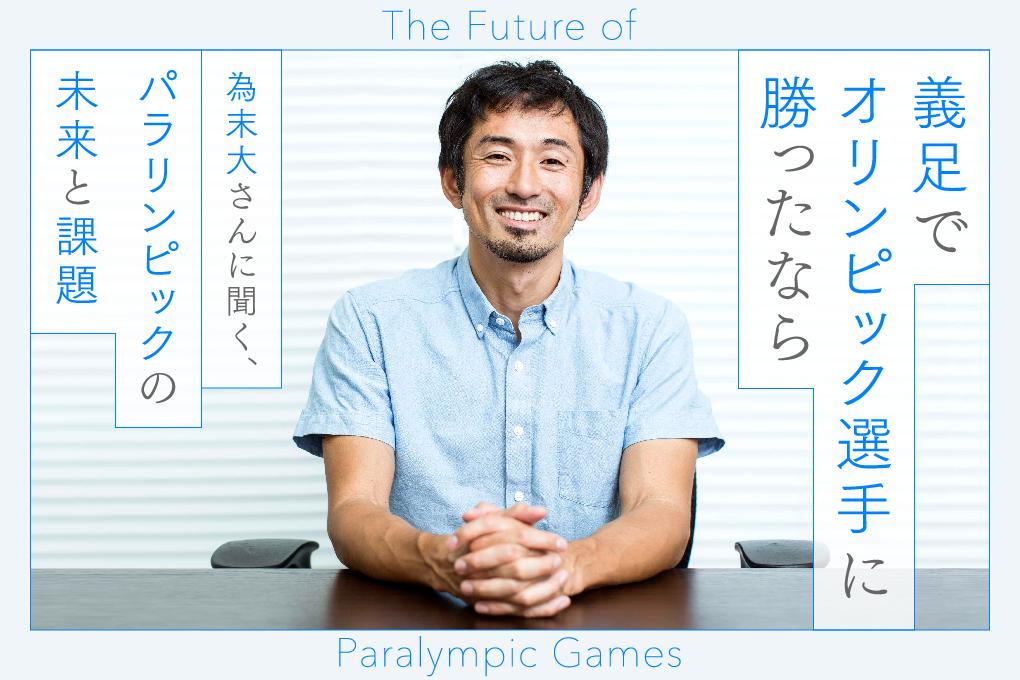 「義足でオリンピック選手に勝ったなら」 為末大さんに聞く、パラリンピックの未来と課題  The Future of  Paralympic Games
