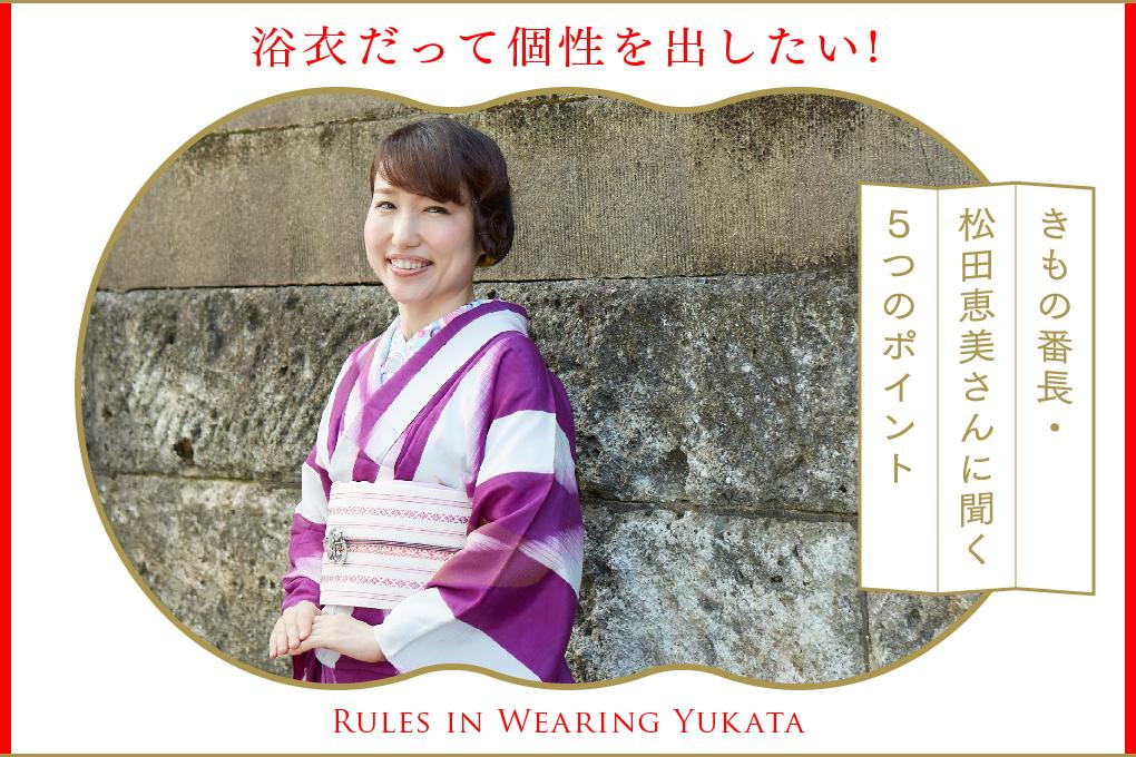 浴衣だって個性を出したい!きもの番長・松田恵美さんに聞く5つのポイント   Rules in Wearing Yukata