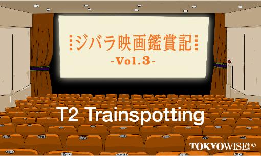 『T2 Trainspotting(T2 トレインスポッティング)』【ジバラ映画鑑賞記 Vol.3】