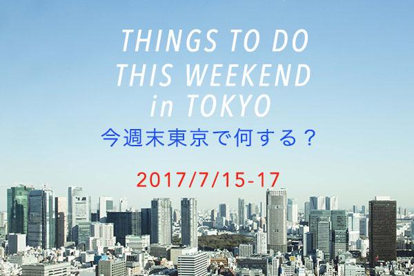 今週末東京で何する?THINGS TO DO THIS WEEKEND IN TOKYO 7/15-17
